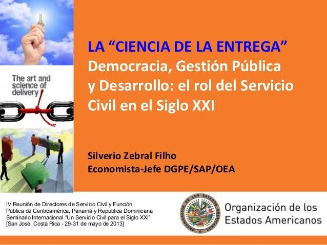 """LA """"CIENCIA DE LA ENTREGA""""Democracia, Gestión Públicay Desarrollo: el rol del ServicioCivil en el Siglo XXISilverio Zebral..."""