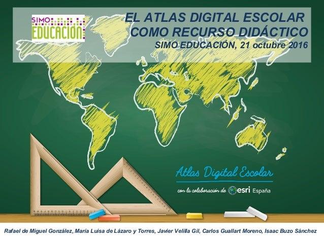 EL ATLAS DIGITAL ESCOLAR COMO RECURSO DIDÁCTICO SIMO EDUCACIÓN, 21 octubre 2016 Rafael de Miguel González, María Luisa de ...
