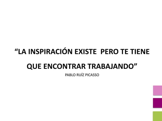 """""""LA INSPIRACIÓN EXISTE PERO TE TIENE QUE ENCONTRAR TRABAJANDO"""" PABLO RUÍZ PICASSO"""