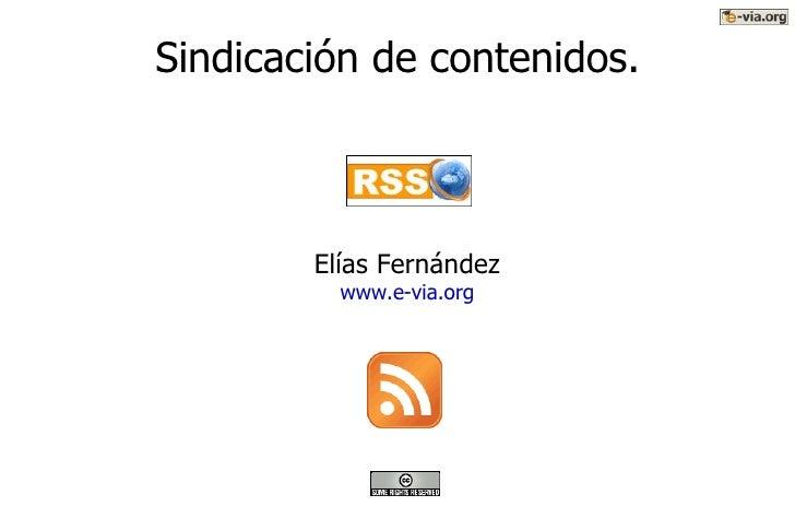 Sindicación de contenidos. <ul><ul><li>Elías Fernández </li></ul></ul><ul><ul><li>www.e-via.org </li></ul></ul>