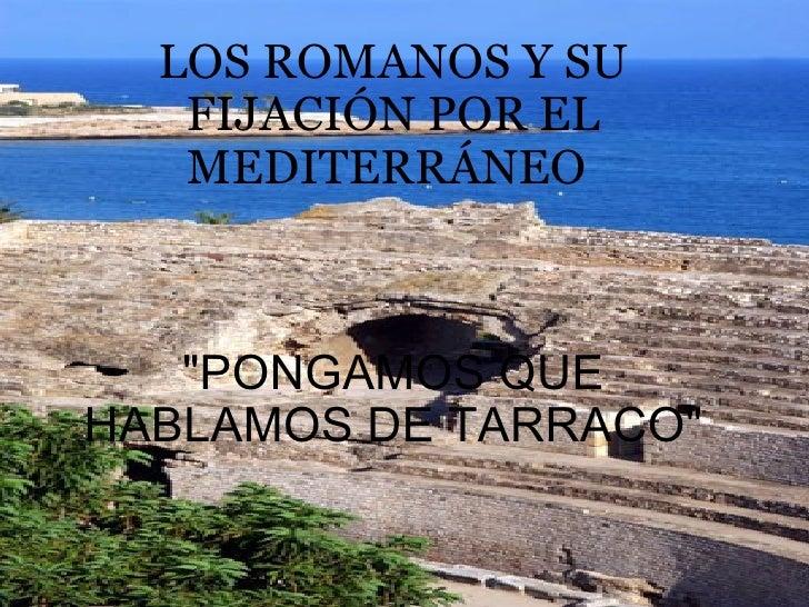 """LOS ROMANOS Y SU FIJACIÓN POR EL MEDITERRÁNEO     """"PONGAMOS QUE HABLAMOS DE TARRACO"""""""