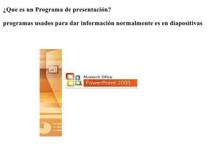 <ul><li>¿Que es un Programa de presentación? </li></ul><ul><li> </li></ul><ul><li>programas usados para dar información...