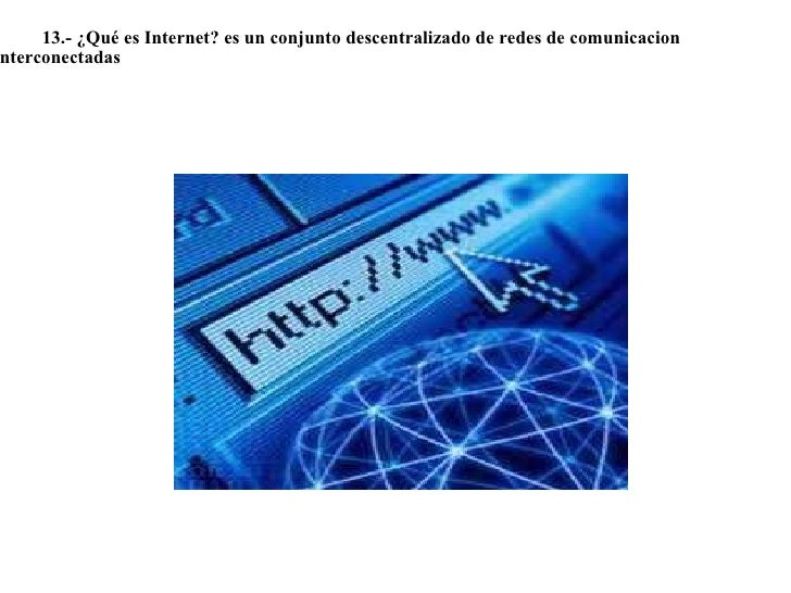 <ul><li> </li></ul><ul><li>  13.- ¿Qué es Internet? es un conjunto descentralizado de redes de comunicacion inte...