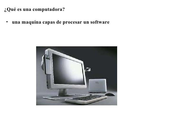 <ul><li>¿Qué es una computadora? </li></ul><ul><li> </li></ul><ul><li> </li></ul><ul><ul><li>una maquina capas de proc...