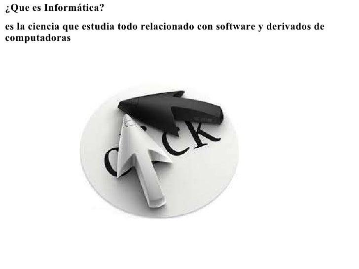 <ul><li>¿Que es Informática?  </li></ul><ul><li> </li></ul><ul><li>es la ciencia que estudia todo relacionado con softwa...