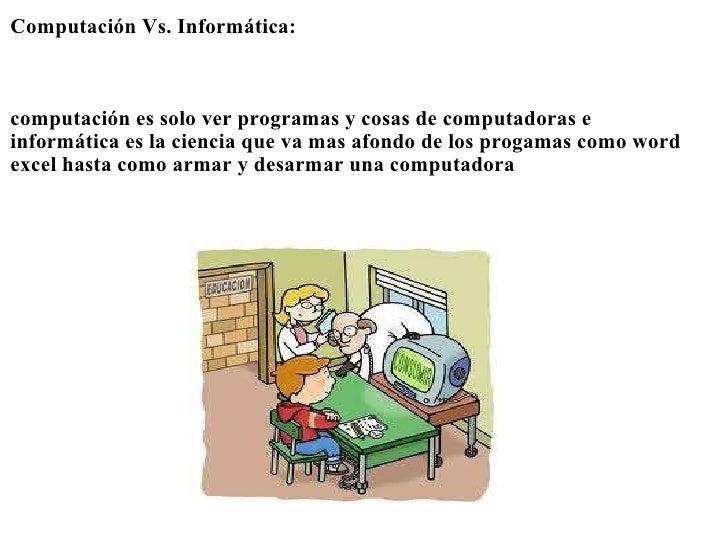 <ul><li>Computación Vs. Informática: </li></ul><ul><li> </li></ul><ul><li> </li></ul><ul><li> </li></ul><ul><li>computa...
