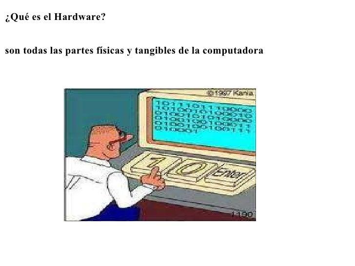 <ul><li>¿Qué es el Hardware? </li></ul><ul><li> </li></ul><ul><li> </li></ul><ul><li>son todas las partes físicas y tan...