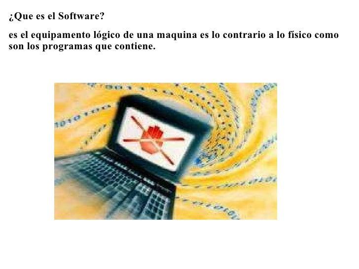<ul><li>¿Que es el Software? </li></ul><ul><li> </li></ul><ul><li>es el equipamento lógico de una maquina es lo contrario...