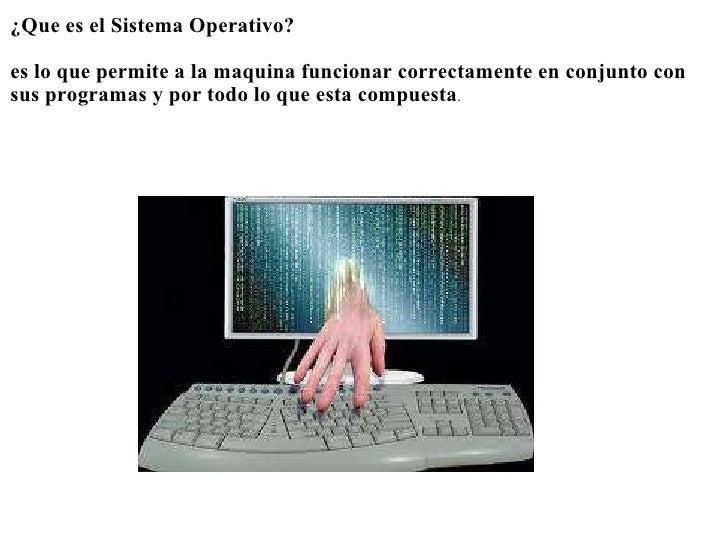 <ul><li>¿Que es el Sistema Operativo? </li></ul><ul><li> </li></ul><ul><li>es lo que permite a la maquina funcionar corr...