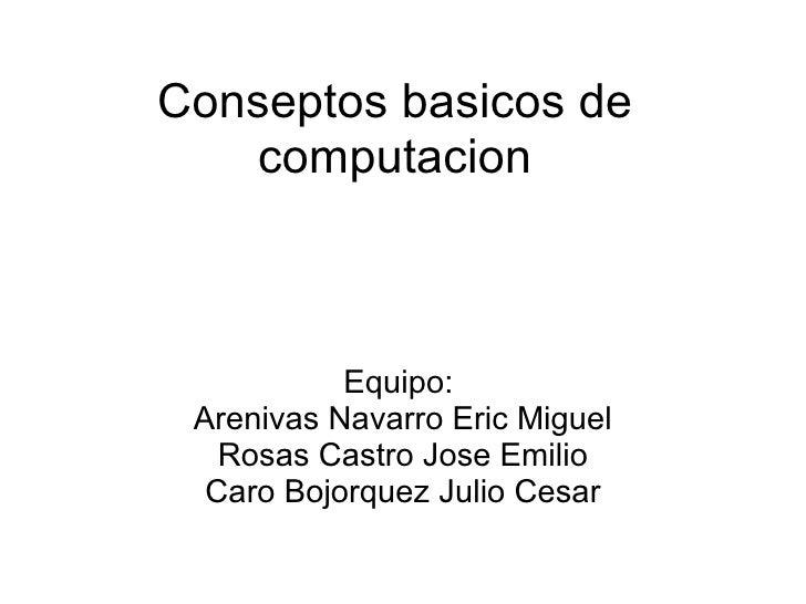Conseptos basicos de computacion Equipo:  Arenivas Navarro Eric Miguel Rosas Castro Jose Emilio Caro Bojorquez Julio Cesar
