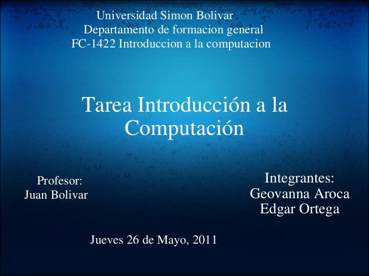 Tarea Introducción a la Computación Integrantes: Geovanna Aroca Edgar Ortega Jueves 26 de Mayo, 2011   Unive...