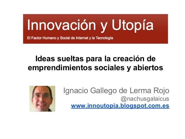 Ideas sueltas para la creación de emprendimientos sociales y abiertos Ignacio Gallego de Lerma Rojo @nachusgalaicus www.in...