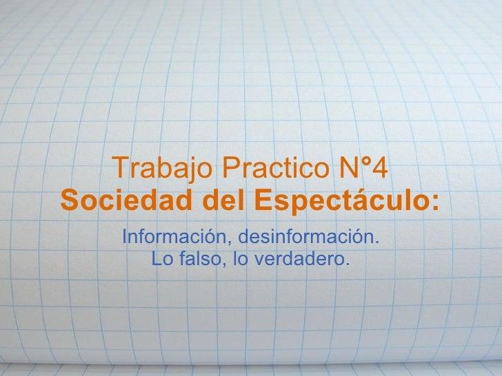 Trabajo PracticoN ° 4 Sociedad del Espectáculo: Información, desinformación. Lo falso, lo verdadero.