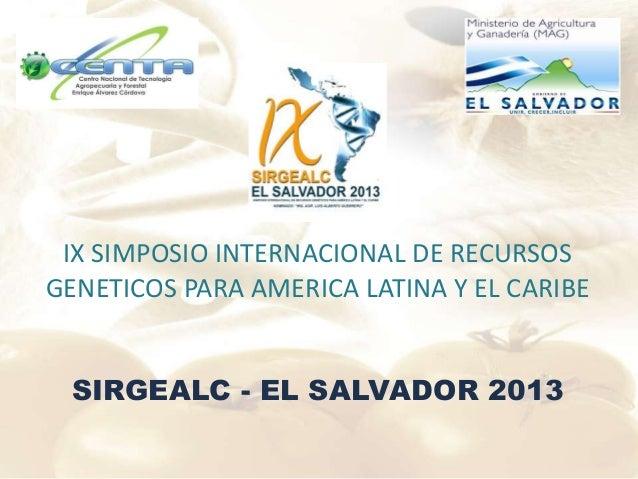 IX SIMPOSIO INTERNACIONAL DE RECURSOS GENETICOS PARA AMERICA LATINA Y EL CARIBE SIRGEALC - EL SALVADOR 2013