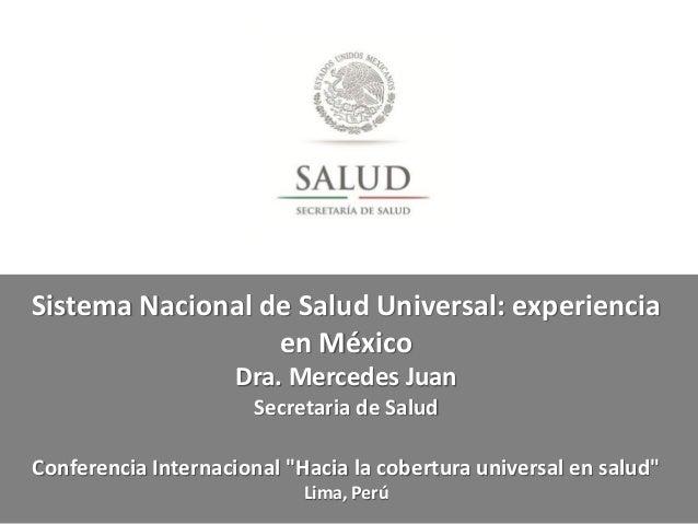 Sistema Nacional de Salud Universal: experiencia en México Dra. Mercedes Juan Secretaria de Salud Conferencia Internaciona...