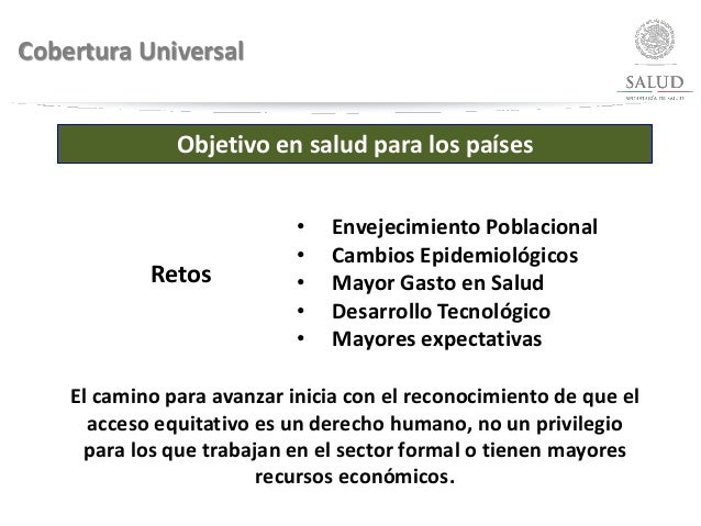 Cobertura Universal Objetivo en salud para los países Retos • Envejecimiento Poblacional • Cambios Epidemiológicos • Mayor...