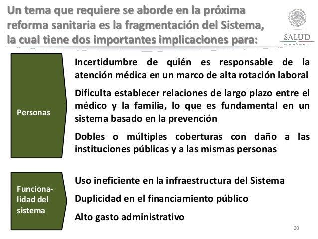20 Un tema que requiere se aborde en la próxima reforma sanitaria es la fragmentación del Sistema, la cual tiene dos impor...