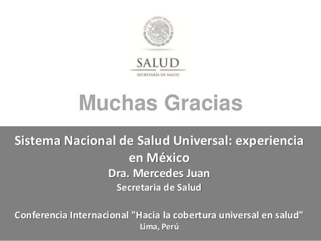 Muchas Gracias Sistema Nacional de Salud Universal: experiencia en México Dra. Mercedes Juan Secretaria de Salud Conferenc...
