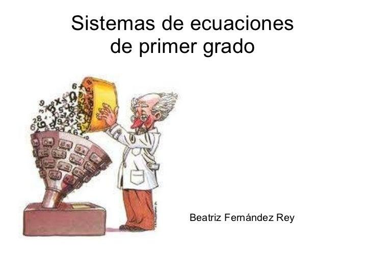 Sistemas de ecuaciones  de primer grado  <ul>Beatriz Fernández Rey </ul>