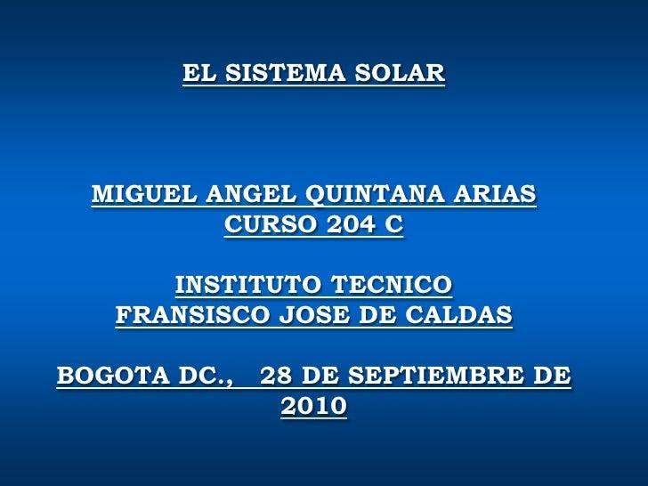 EL SISTEMA SOLAR <br />MIGUEL ANGEL QUINTANA ARIAS <br />CURSO 204 C<br />INSTITUTO TECNICO <br />FRANSISCO JOSE DE CALDAS...