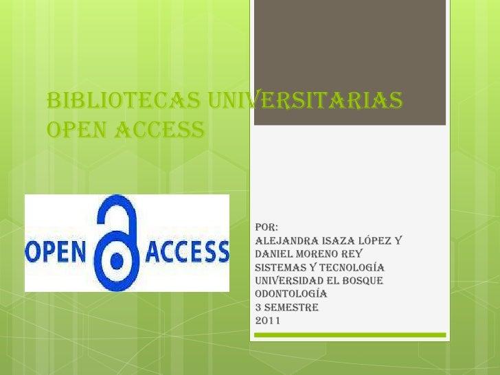 BIBLIOTECAS UNIVERSITARIAS OPEN ACCESS <br />Por: <br />Alejandra Isaza López Y <br />Daniel Moreno Rey<br />SISTEMAS Y TE...