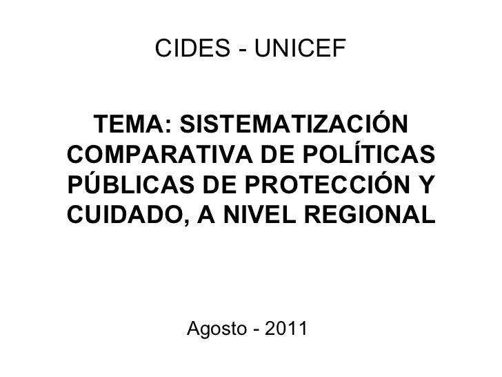 TEMA: SISTEMATIZACIÓN COMPARATIVA DE POLÍTICAS PÚBLICAS DE PROTECCIÓN Y CUIDADO, A NIVEL REGIONAL CIDES - UNICEF Agosto - ...