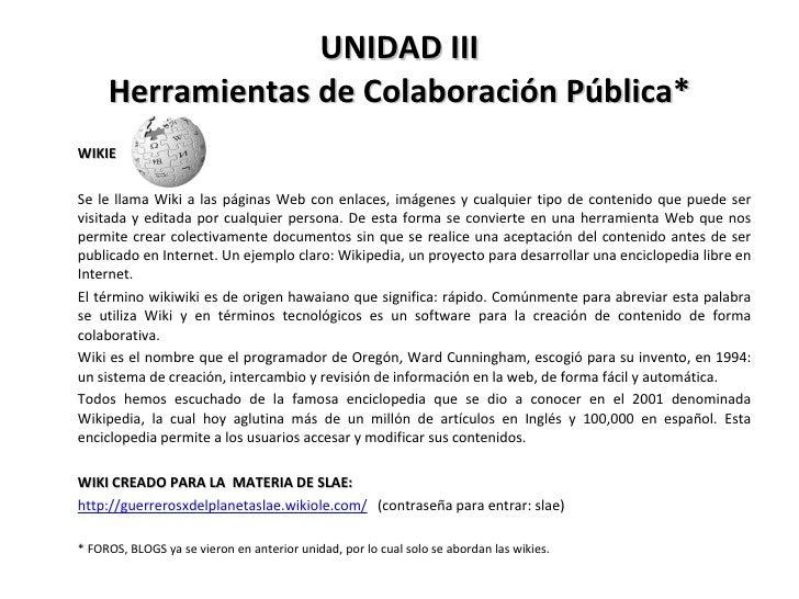 UNIDAD III Herramientas de Colaboración Pública* <ul><li>WIKIE </li></ul><ul><li>Se le llama Wiki a las páginas Web con en...