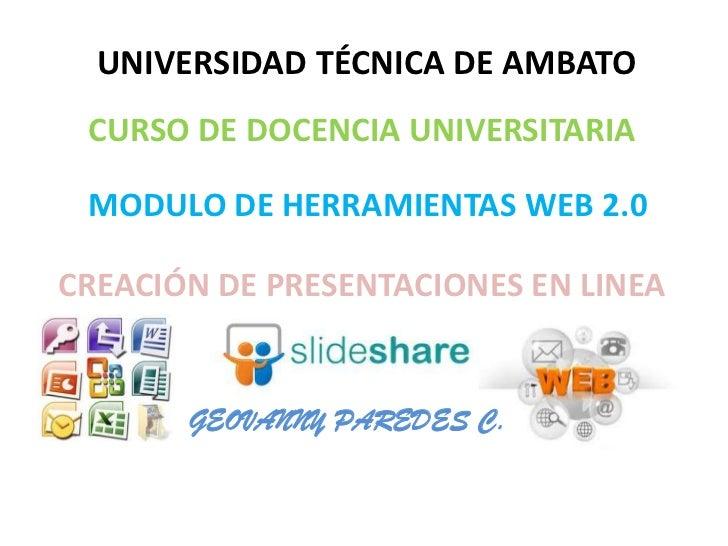 UNIVERSIDAD TÉCNICA DE AMBATO CURSO DE DOCENCIA UNIVERSITARIA MODULO DE HERRAMIENTAS WEB 2.0CREACIÓN DE PRESENTACIONES EN ...