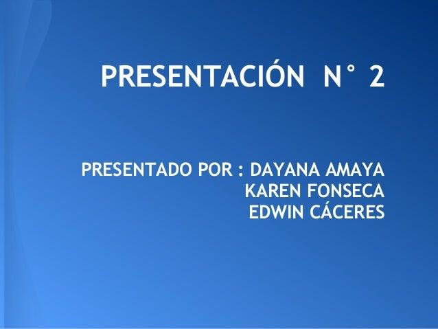 PRESENTACIÓN N° 2PRESENTADO POR : DAYANA AMAYA                KAREN FONSECA                 EDWIN CÁCERES