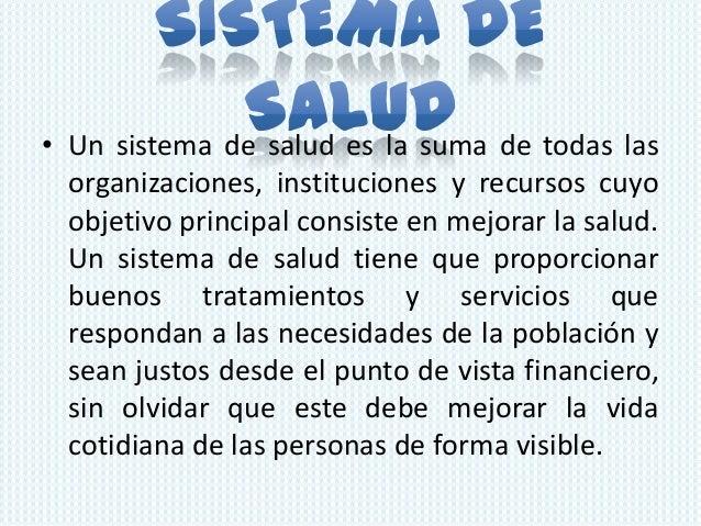 • Un sistema de salud es la suma de todas las  organizaciones, instituciones y recursos cuyo  objetivo principal consiste ...