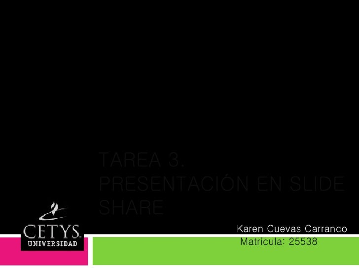 TAREA 3. PRESENTACIÓN EN SLIDE SHARE Karen Cuevas Carranco Matricula: 25538