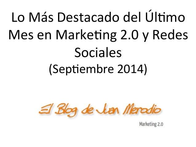 Lo  Más  Destacado  del  Úl/mo  Mes  en  Marke/ng  2.0  y  Redes  Sociales  (Sep/embre  2014)