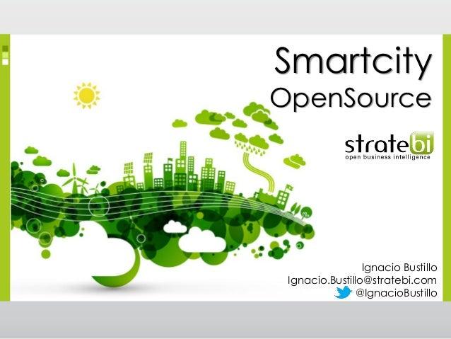 Smartcity  OpenSource  Ignacio Bustillo Ignacio.Bustillo@stratebi.com @IgnacioBustillo