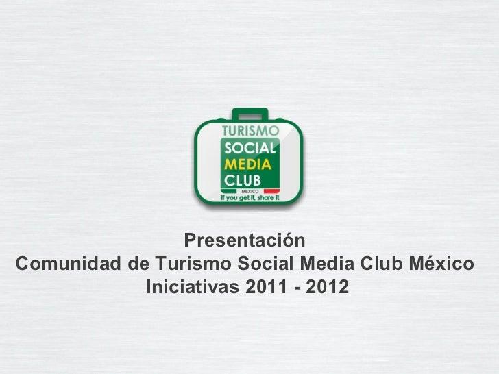 Presentaci ón  Comunidad de Turismo Social Media Club México  Iniciativas 2011 - 2012