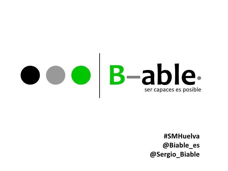 B–able·  ser capaces es posible       #SMHuelva       @Biable_es    @Sergio_Biable