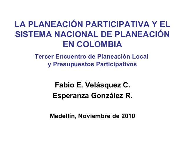LA PLANEACIÓN PARTICIPATIVA Y EL SISTEMA NACIONAL DE PLANEACIÓN EN COLOMBIA Tercer Encuentro de Planeación Local y Presupu...