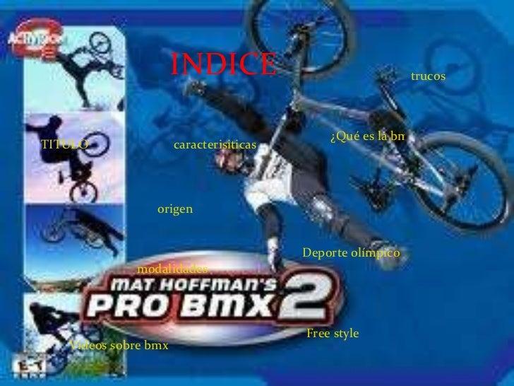 INDICE TITULO ¿Qué es la bmx? origen trucos caracterisiticas Deporte olímpico modalidades Free style Videos sobre bmx