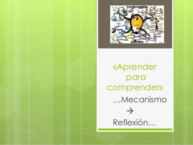 «Aprender   paracomprender» …Mecanismo     Reflexión…