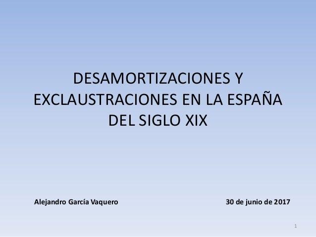 DESAMORTIZACIONES Y EXCLAUSTRACIONES EN LA ESPAÑA DEL SIGLO XIX 1 30 de junio de 2017Alejandro García Vaquero