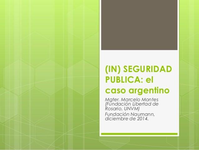 (IN) SEGURIDAD PUBLICA: el caso argentino Mgter. Marcelo Montes (Fundación Libertad de Rosario, UNVM) Fundación Naumann, d...