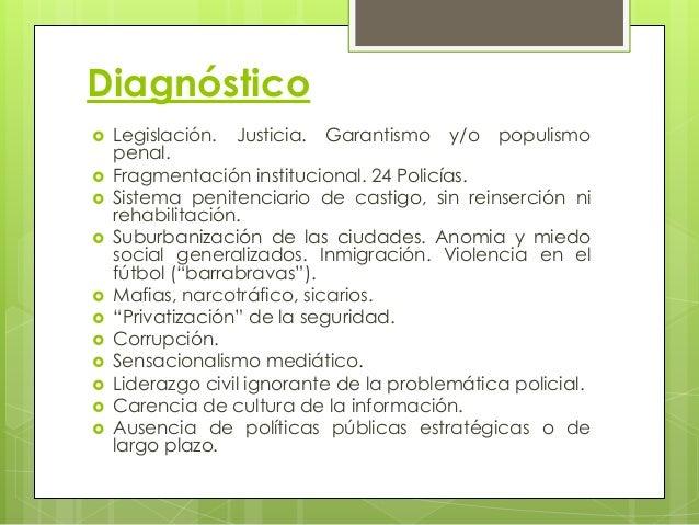 Diagnóstico  Legislación. Justicia. Garantismo y/o populismo penal.  Fragmentación institucional. 24 Policías.  Sistema...