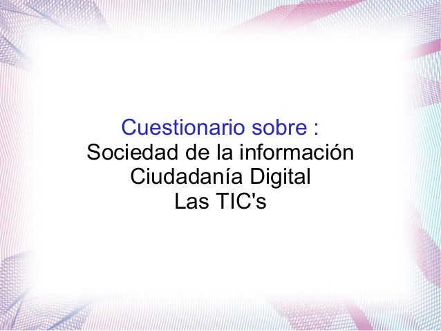 Cuestionario sobre : Sociedad de la información Ciudadanía Digital Las TIC's