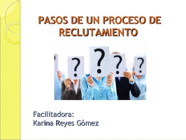 PASOS DE UN PROCESO DE RECLUTAMIENTO  Facilitadora: Karina Reyes Gómez