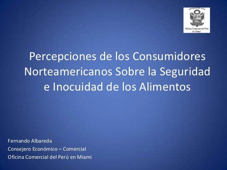 Percepciones de los Consumidores Norteamericanos Sobre la Seguridad e Inocuidad de los Alimentos<br />Fernando Albareda<br...