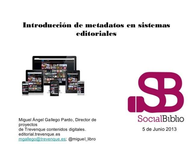 Introducción de metadatos en sistemaseditoriales5 de Junio 2013Miguel Ángel Gallego Pardo, Director deproyectosde Trevenqu...