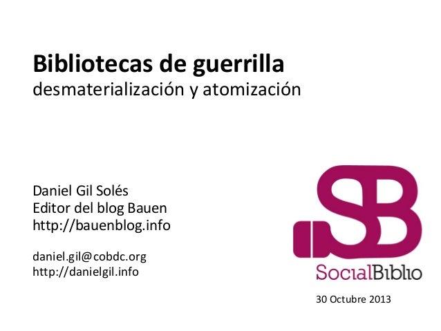 Bibliotecas de guerrilla  desmaterialización y atomización  Daniel Gil Solés Editor del blog Bauen http://bauenblog.info d...