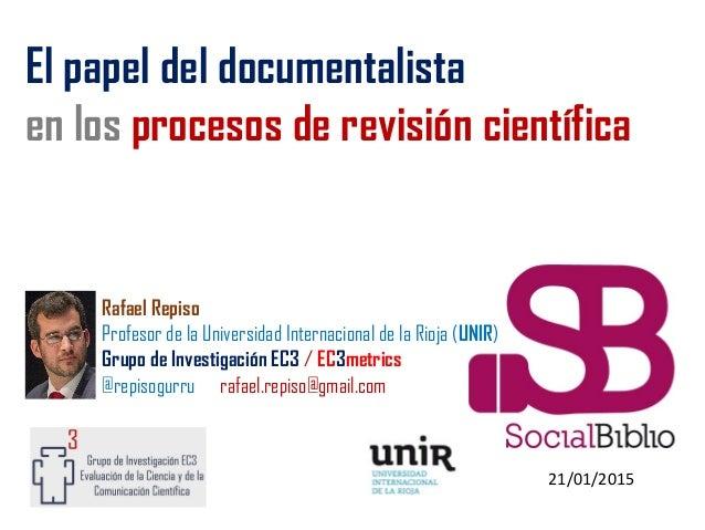 21/01/2015 El papel del documentalista en los procesos de revisión científica Rafael Repiso Profesor de la Universidad Int...