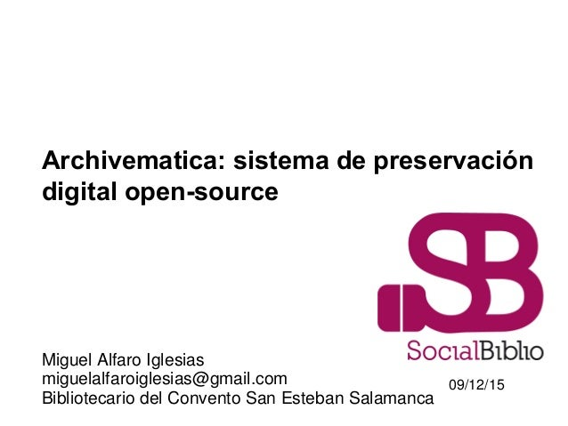 Archivematica: sistema de preservación digital open-source Miguel Alfaro Iglesias miguelalfaroiglesias@gmail.com Bibliotec...