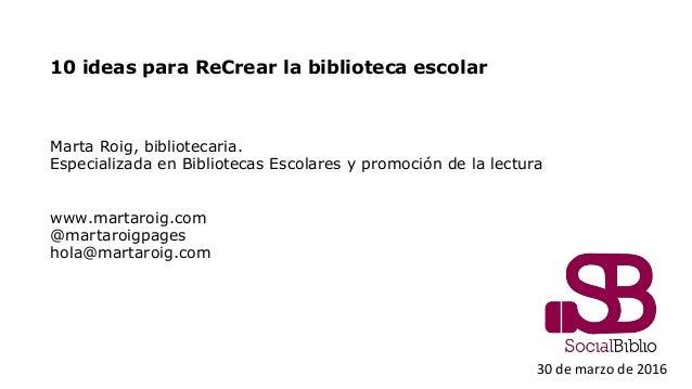 10 ideas para ReCrear la biblioteca escolar Marta Roig, bibliotecaria. Especializada en Bibliotecas Escolares y promoción ...