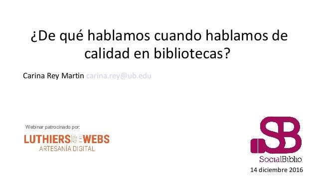 ¿De qué hablamos cuando hablamos de calidad en bibliotecas? Carina Rey Martin carina.rey@ub.edu 14 diciembre 2016 Webinar ...